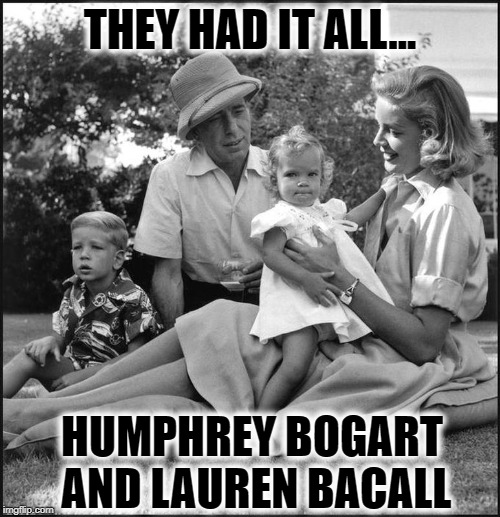 When Music Actually Captures Reality (kids: Leslie & Stephen) | THEY HAD IT ALL... HUMPHREY BOGART AND LAUREN BACALL | image tagged in vince vance,humphrey bogart,lauren bacall,key largo,bertie higgins | made w/ Imgflip meme maker
