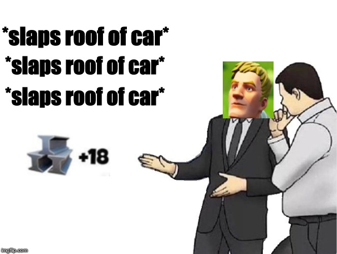 I mean i just did this cuz 1. I saw in the internet and 2. RIP in peace fortnite |  *slaps roof of car*; *slaps roof of car*; *slaps roof of car* | image tagged in memes,car salesman slaps hood,fortnite,metal,default,18 | made w/ Imgflip meme maker