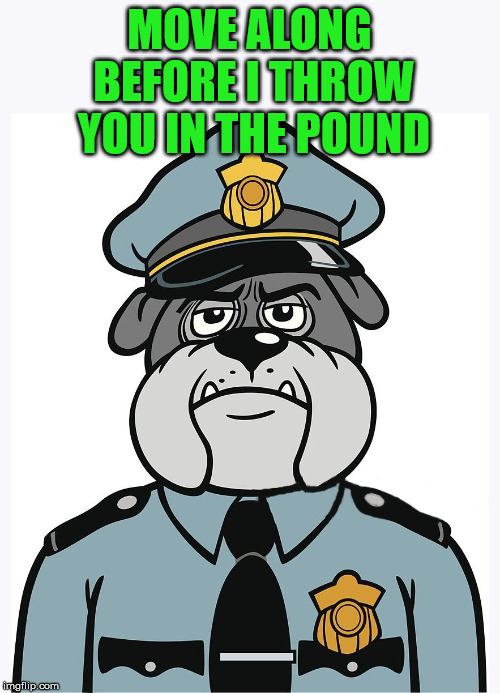 police dog | MOVE ALONG BEFORE I THROW YOU IN THE POUND | image tagged in police dog | made w/ Imgflip meme maker
