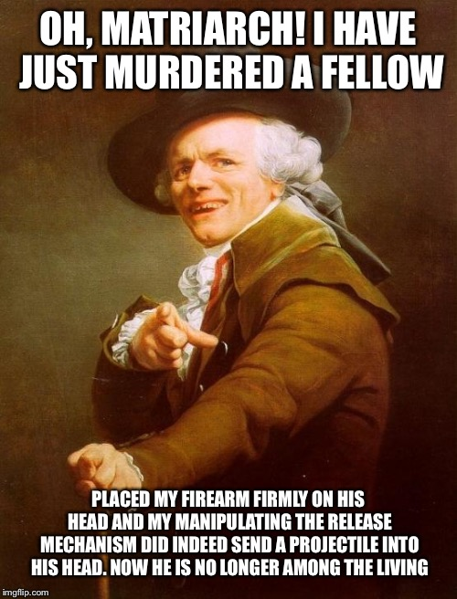 Joseph Ducreux | OH, MATRIARCH! I HAVE JUST MURDERED A FELLOW PLACED MY FIREARM FIRMLY ON HIS HEAD AND MY MANIPULATING THE RELEASE MECHANISM DID INDEED SEND  | image tagged in memes,joseph ducreux,queen | made w/ Imgflip meme maker