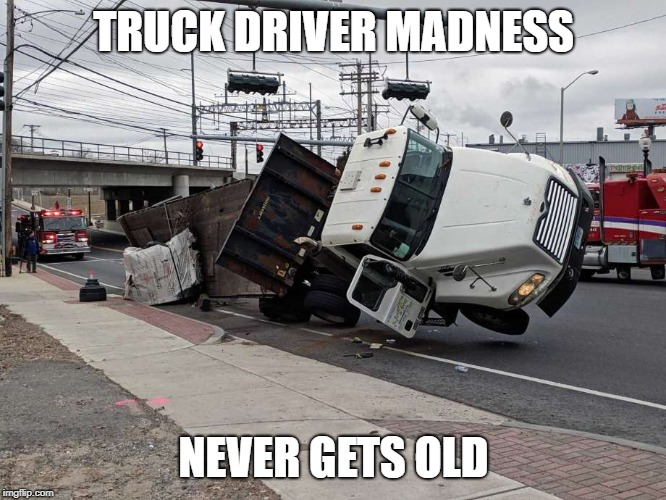 Truck Driver Madness |  TRUCK DRIVER MADNESS; NEVER GETS OLD | image tagged in trucking,bad drivers,funny | made w/ Imgflip meme maker