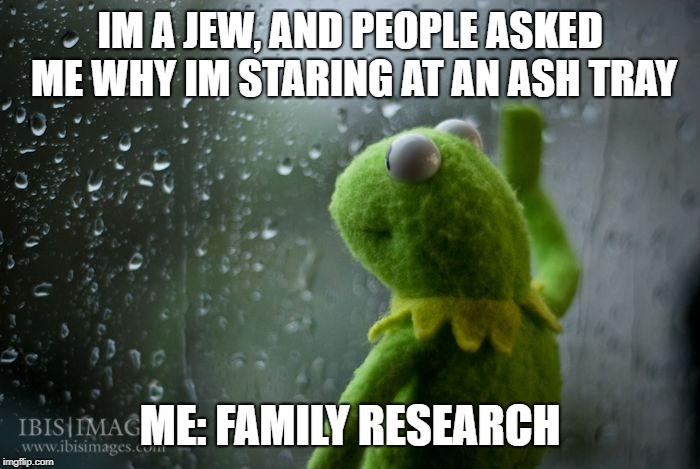 Im a bad person, but don't blame me for facts. |  IM A JEW, AND PEOPLE ASKED ME WHY IM STARING AT AN ASH TRAY; ME: FAMILY RESEARCH | image tagged in kermit window,jew | made w/ Imgflip meme maker