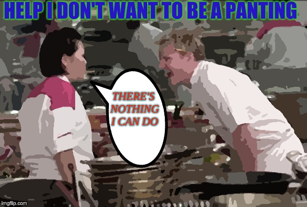 Angry Chef Gordon Ramsay Meme | HELP I DON'T WANT TO BE A PANTING THERE'S NOTHING I CAN DO | image tagged in memes,angry chef gordon ramsay | made w/ Imgflip meme maker