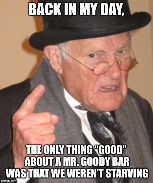 "Back In My Day Meme | BACK IN MY DAY, THE ONLY THING ""GOOD"" ABOUT A MR. GOODY BAR WAS THAT WE WEREN'T STARVING 