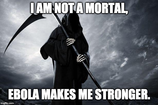 I AM NOT A MORTAL, EBOLA MAKES ME STRONGER. | image tagged in death | made w/ Imgflip meme maker