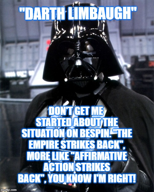 "Darth Limbaugh | ""DARTH LIMBAUGH"" DON'T GET ME STARTED ABOUT THE SITUATION ON BESPIN. ""THE EMPIRE STRIKES BACK"", MORE LIKE ""AFFIRMATIVE ACTION STRIKES BACK"", 