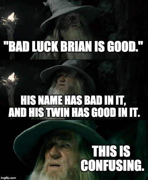 """BAD LUCK BRIAN IS GOOD."" HIS NAME HAS BAD IN IT, AND HIS TWIN HAS GOOD IN IT. THIS IS CONFUSING. 