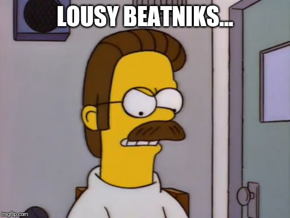 Even Ned hates Beatniks... |  LOUSY BEATNIKS... | image tagged in funny meme,ned flanders,dislike,the simpsons,nice guy,crazy | made w/ Imgflip meme maker
