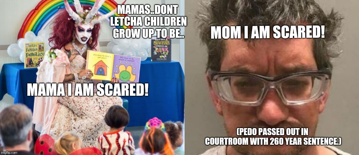 To be meme boys | MAMA I AM SCARED! MOM I AM SCARED! (PEDO PASSED OUT IN COURTROOM WITH 260 YEAR SENTENCE.) MAMAS..DONT LETCHA CHILDREN GROW UP TO BE.. | image tagged in transgender,politics,criminals,trump,jussie smollett,obama | made w/ Imgflip meme maker