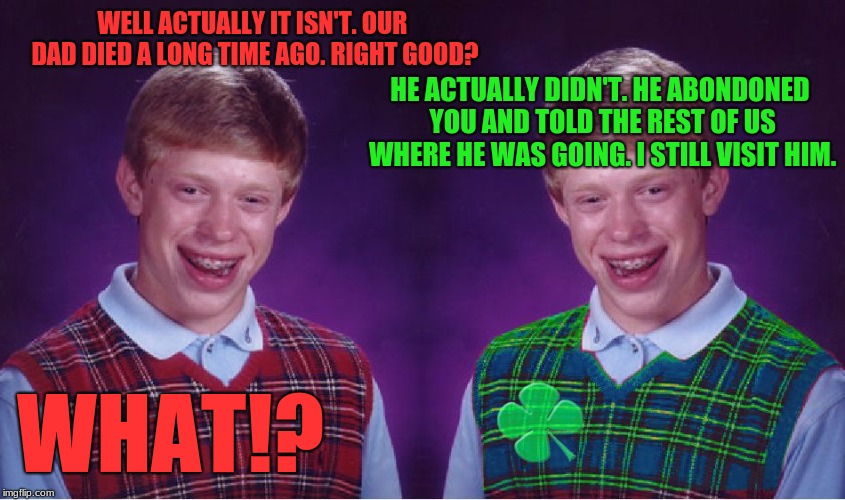 WELL ACTUALLY IT ISN'T. OUR DAD DIED A LONG TIME AGO. RIGHT GOOD? WHAT!? HE ACTUALLY DIDN'T. HE ABONDONED YOU AND TOLD THE REST OF US WHERE  | image tagged in memes,bad luck brian,good luck brian | made w/ Imgflip meme maker