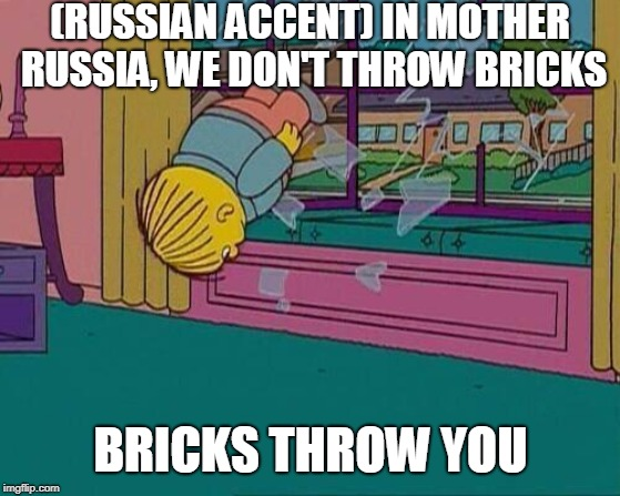 Simpsons Jump Through Window | (RUSSIAN ACCENT) IN MOTHER RUSSIA, WE DON'T THROW BRICKS BRICKS THROW YOU | image tagged in simpsons jump through window | made w/ Imgflip meme maker