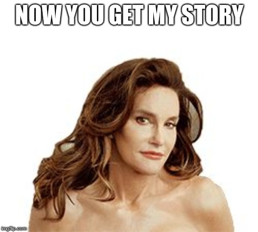 Bruce Jenner degenerate | NOW YOU GET MY STORY | image tagged in bruce jenner degenerate | made w/ Imgflip meme maker