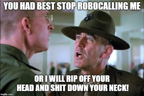 Gunny Call | YOU HAD BEST STOP ROBOCALLING ME OR I WILL RIP OFF YOUR HEAD AND SHIT DOWN YOUR NECK! | image tagged in gunny,robocall,cell phone,telephone,frustrated | made w/ Imgflip meme maker