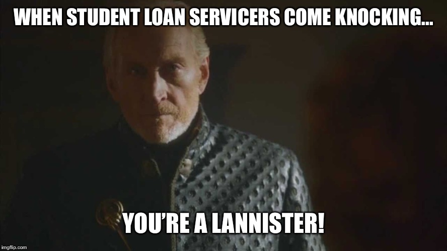 WHEN STUDENT LOAN SERVICERS COME KNOCKING... YOU'RE A LANNISTER! | image tagged in lannister,debt,student loans,game of thrones | made w/ Imgflip meme maker