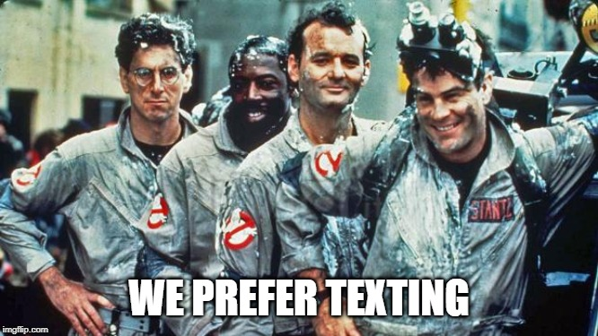 ghostbusters | WE PREFER TEXTING | image tagged in ghostbusters | made w/ Imgflip meme maker
