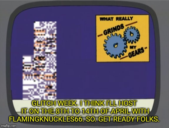 I've decided on dates for Glitch Week!  | GLITCH WEEK. I THINK I'LL HOST IT ON THE 8TH TO 14TH OF APRIL WITH FLAMINGKNUCKLES66. SO. GET READY FOLKS. | image tagged in what grinds my gears missingno,glitch week,blaze the blaziken,flamingknuckles66 | made w/ Imgflip meme maker