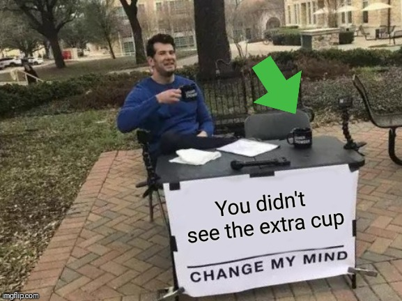 Missed it |  You didn't see the extra cup | image tagged in change my mind,oblivious,coffee | made w/ Imgflip meme maker