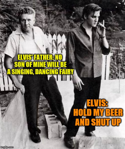 ELVIS' FATHER: NO SON OF MINE WILL BE A SINGING, DANCING FAIRY ELVIS: HOLD MY BEER AND SHUT UP | image tagged in elvis,elvis presley,elvis father | made w/ Imgflip meme maker