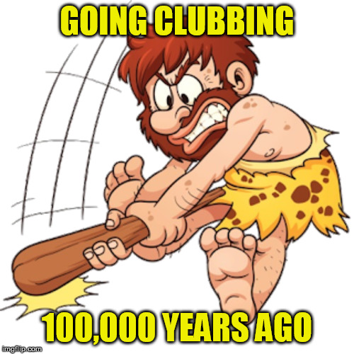 Those were the days... | GOING CLUBBING 100,000 YEARS AGO | image tagged in memes,clubbing,caveman | made w/ Imgflip meme maker