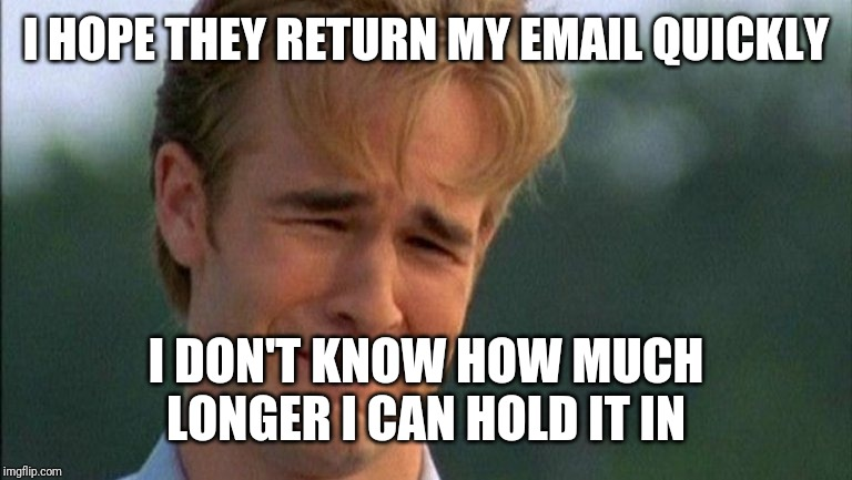 crying dawson | I HOPE THEY RETURN MY EMAIL QUICKLY I DON'T KNOW HOW MUCH LONGER I CAN HOLD IT IN | image tagged in crying dawson | made w/ Imgflip meme maker