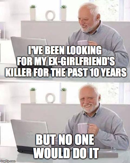 Oof | I'VE BEEN LOOKING FOR MY EX-GIRLFRIEND'S KILLER FOR THE PAST 10 YEARS BUT NO ONE WOULD DO IT | image tagged in memes,hide the pain harold,funny,ex girlfriend,killer,memelord344 | made w/ Imgflip meme maker