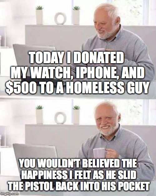 An unexpected turn of events... | TODAY I DONATED MY WATCH, IPHONE, AND $500 TO A HOMELESS GUY YOU WOULDN'T BELIEVED THE HAPPINESS I FELT AS HE SLID THE PISTOL BACK INTO HIS  | image tagged in memes,hide the pain harold,funny,homeless,robbery,memelord344 | made w/ Imgflip meme maker