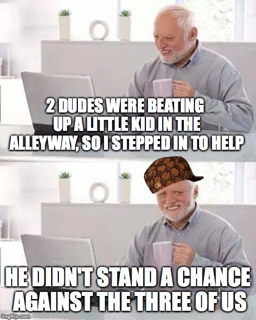 Always do the right thing | 2 DUDES WERE BEATING UP A LITTLE KID IN THE ALLEYWAY, SO I STEPPED IN TO HELP HE DIDN'T STAND A CHANCE AGAINST THE THREE OF US | image tagged in memes,hide the pain harold,funny,fighting,scumbag,memelord344 | made w/ Imgflip meme maker