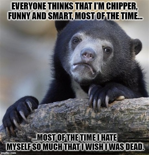 Confession Bear | EVERYONE THINKS THAT I'M CHIPPER, FUNNY AND SMART, MOST OF THE TIME... ...MOST OF THE TIME I HATE MYSELF SO MUCH THAT I WISH I WAS DEAD. | image tagged in memes,confession bear | made w/ Imgflip meme maker