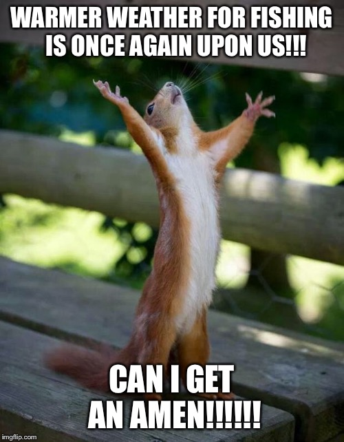 Happy Squirrel |  WARMER WEATHER FOR FISHING  IS ONCE AGAIN UPON US!!! CAN I GET AN AMEN!!!!!! | image tagged in happy squirrel | made w/ Imgflip meme maker