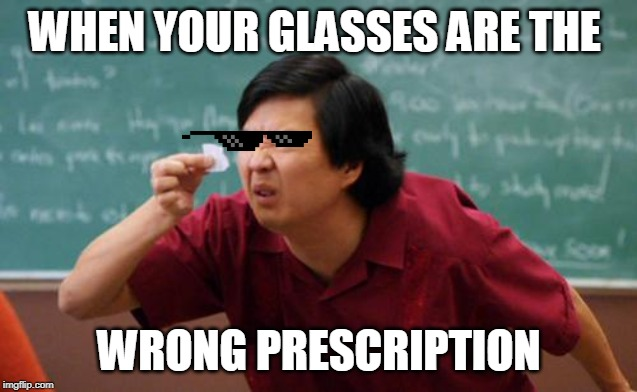chinese guy | WHEN YOUR GLASSES ARE THE WRONG PRESCRIPTION | image tagged in chinese guy | made w/ Imgflip meme maker