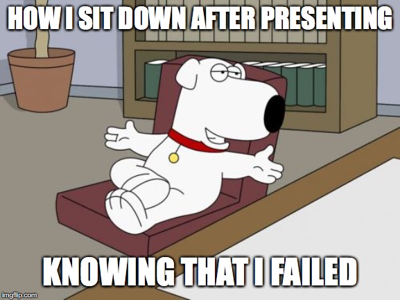 Brian Griffin | HOW I SIT DOWN AFTER PRESENTING KNOWING THAT I FAILED | image tagged in memes,brian griffin | made w/ Imgflip meme maker