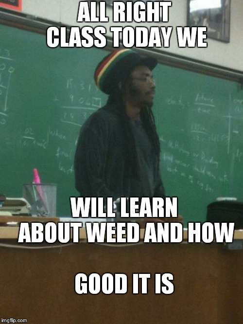 Rasta Science Teacher | ALL RIGHT CLASS TODAY WE WILL LEARN ABOUT WEED AND HOW GOOD IT IS | image tagged in memes,rasta science teacher | made w/ Imgflip meme maker
