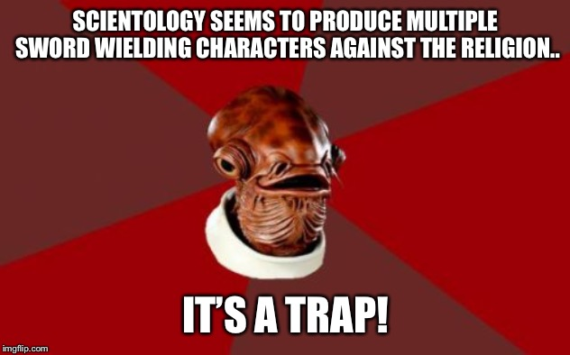 Admiral Ackbar Relationship Expert |  SCIENTOLOGY SEEMS TO PRODUCE MULTIPLE SWORD WIELDING CHARACTERS AGAINST THE RELIGION.. IT'S A TRAP! | image tagged in memes,admiral ackbar relationship expert | made w/ Imgflip meme maker