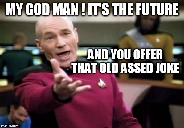 Picard Wtf Meme | MY GOD MAN ! IT'S THE FUTURE AND YOU OFFER THAT OLD ASSED JOKE | image tagged in memes,picard wtf | made w/ Imgflip meme maker