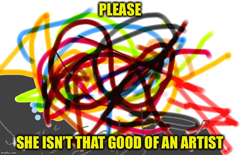 Scribble | PLEASE SHE ISN'T THAT GOOD OF AN ARTIST | image tagged in scribble | made w/ Imgflip meme maker