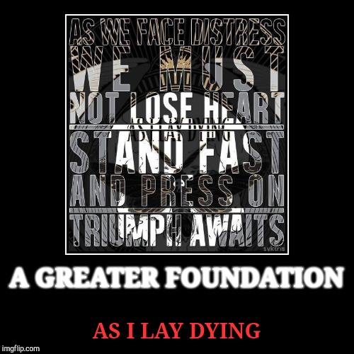 A GREATER FOUNDATION | AS I LAY DYING | image tagged in funny,demotivationals | made w/ Imgflip demotivational maker