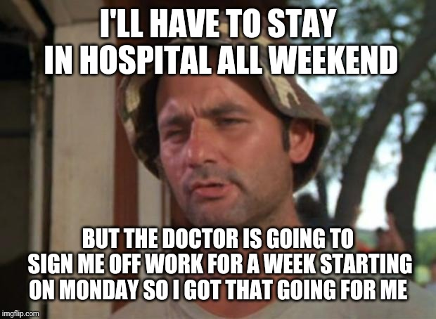 Had to have an abscess drained, the nurse said I could go home today, the doctor strongly disagreed | I'LL HAVE TO STAY IN HOSPITAL ALL WEEKEND BUT THE DOCTOR IS GOING TO SIGN ME OFF WORK FOR A WEEK STARTING ON MONDAY SO I GOT THAT GOING FOR  | image tagged in memes,so i got that goin for me which is nice,hospital | made w/ Imgflip meme maker