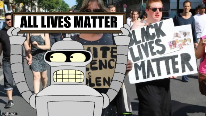 ALL LIVES MATTER | image tagged in futurama,bender,all lives matter | made w/ Imgflip meme maker