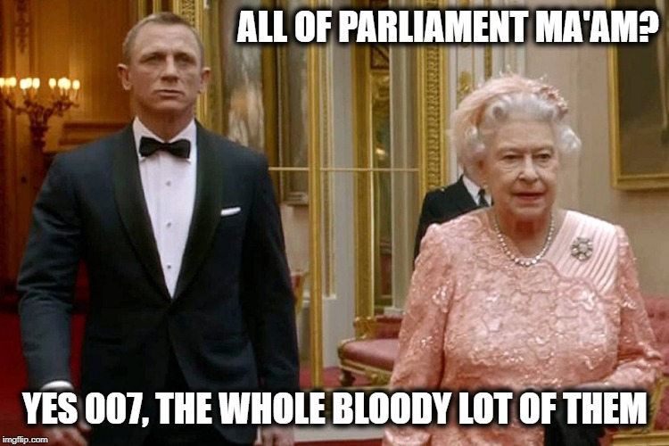 The Queen finally sorts Brexit out. | ALL OF PARLIAMENT MA'AM? YES 007, THE WHOLE BLOODY LOT OF THEM | image tagged in james bond and the queen,brexit,funny,funny memes,current events,roflmao | made w/ Imgflip meme maker