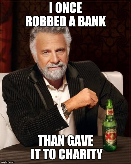 The Most Interesting Man In The World | I ONCE ROBBED A BANK THAN GAVE IT TO CHARITY | image tagged in memes,the most interesting man in the world | made w/ Imgflip meme maker