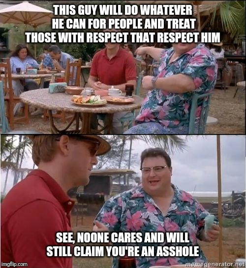 See? No one cares | THIS GUY WILL DO WHATEVER HE CAN FOR PEOPLE AND TREAT THOSE WITH RESPECT THAT RESPECT HIM SEE, NOONE CARES AND WILL STILL CLAIM YOU'RE AN AS | image tagged in see no one cares | made w/ Imgflip meme maker