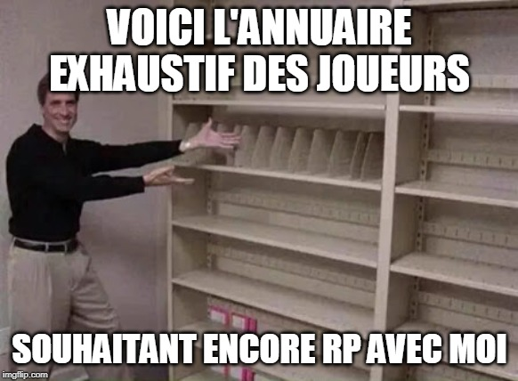 Empty shelf man | VOICI L'ANNUAIRE EXHAUSTIF DES JOUEURS SOUHAITANT ENCORE RP AVEC MOI | image tagged in empty shelf man | made w/ Imgflip meme maker