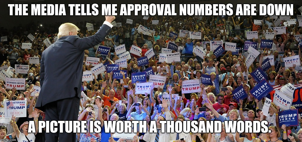 Who listens to media anyway | THE MEDIA TELLS ME APPROVAL NUMBERS ARE DOWN A PICTURE IS WORTH A THOUSAND WORDS. | image tagged in trump rally,maga,fake news,trump 2020,democrats the hate party,no collusion | made w/ Imgflip meme maker