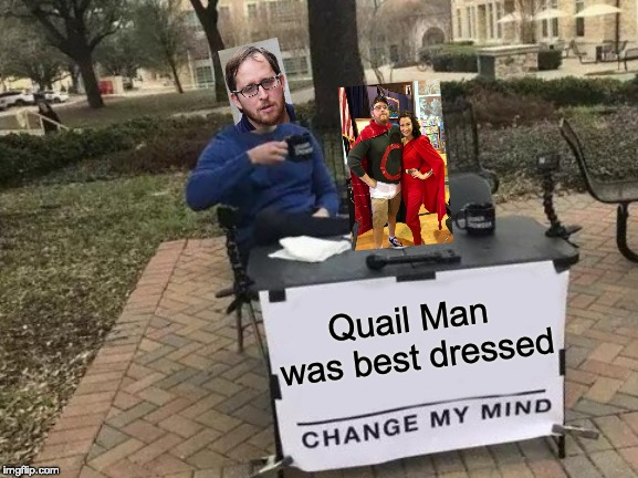 Change My Mind Meme | Quail Man was best dressed | image tagged in memes,change my mind | made w/ Imgflip meme maker
