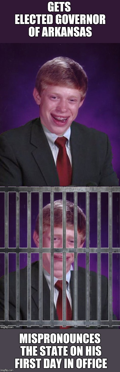 No Matter How You Say It it's Ludicrous Laws week April 1st-7th a LordCheesus, Katechuks and SydneyB event. Join us next Week!  | GETS ELECTED GOVERNOR OF ARKANSAS MISPRONOUNCES THE STATE ON HIS FIRST DAY IN OFFICE | image tagged in bad luck brian,april fools,laws | made w/ Imgflip meme maker
