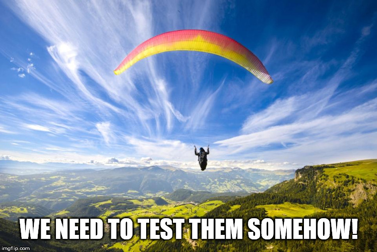 Parachute | WE NEED TO TEST THEM SOMEHOW! | image tagged in parachute | made w/ Imgflip meme maker