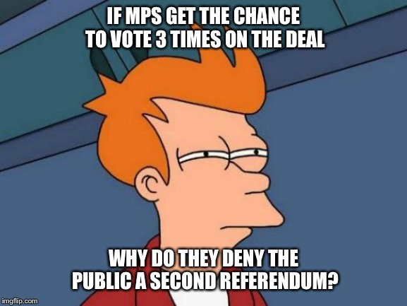Futurama Fry | IF MPS GET THE CHANCE TO VOTE 3 TIMES ON THE DEAL WHY DO THEY DENY THE PUBLIC A SECOND REFERENDUM? | image tagged in futurama fry,politics,brexit,eu referendum,theresa may,parliament | made w/ Imgflip meme maker