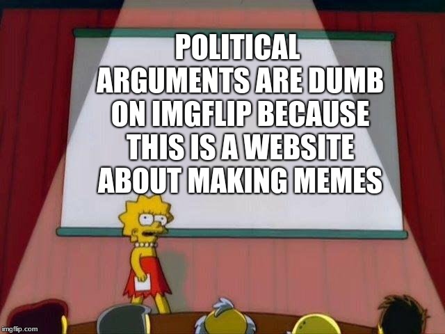 this is just an opinion don't kill me plz. |  POLITICAL ARGUMENTS ARE DUMB ON IMGFLIP BECAUSE THIS IS A WEBSITE ABOUT MAKING MEMES | image tagged in lisa simpson's presentation,politics,memes,imgflip,opinion | made w/ Imgflip meme maker