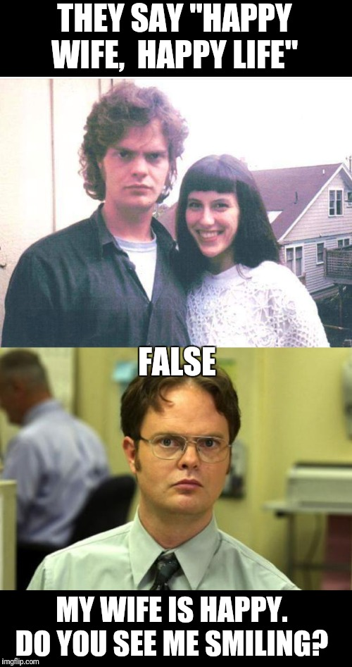"We Know Dwight is Always Right | THEY SAY ""HAPPY WIFE,  HAPPY LIFE"" FALSE MY WIFE IS HAPPY.  DO YOU SEE ME SMILING? 