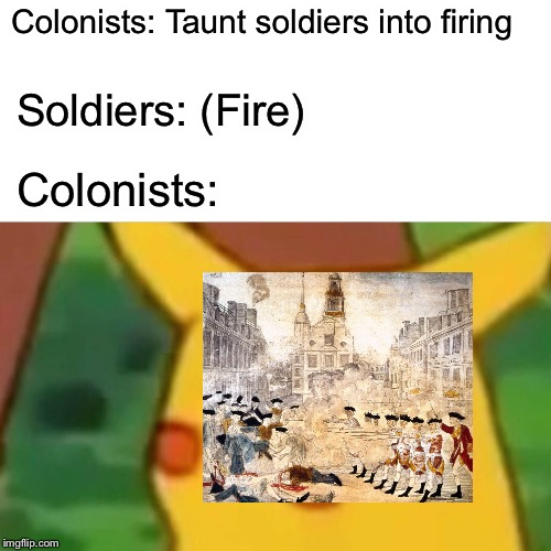 Boston Massacre  | Colonists: Taunt soldiers into firing Soldiers: (Fire) Colonists: | image tagged in memes,surprised pikachu,boston,colonialism,4th of july,pikachu | made w/ Imgflip meme maker